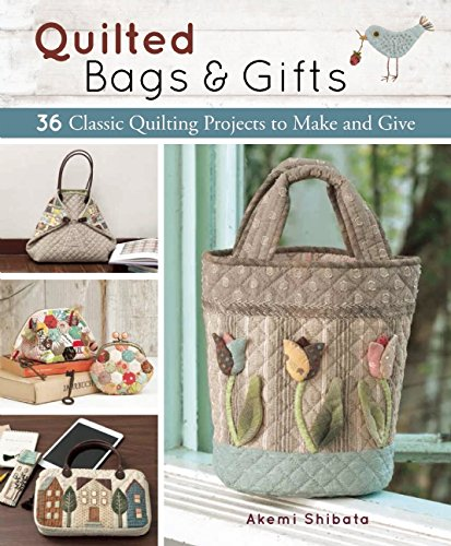 Quilted Bags and Gifts: 36 Classic Quilting Projects to Make and Give
