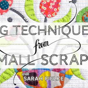 Big Techniques from Small Scraps Online Quilting Class