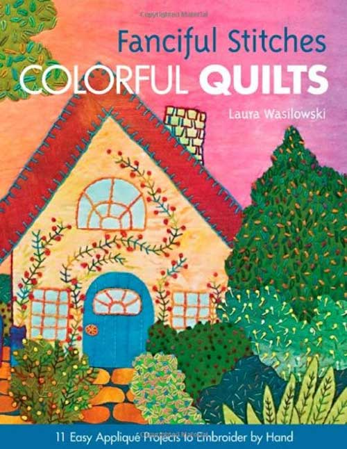 Fanciful Stitches, Colorful Quilts by Laura Wasilowski