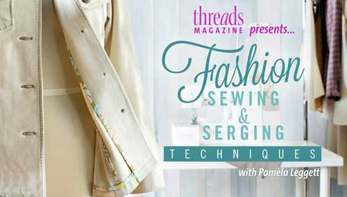 Fashion Sewing & Serging Techniques Online Class