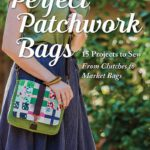 Perfect Patchwork Bags: 15 Projects to Sew - From Clutches to Market Bags