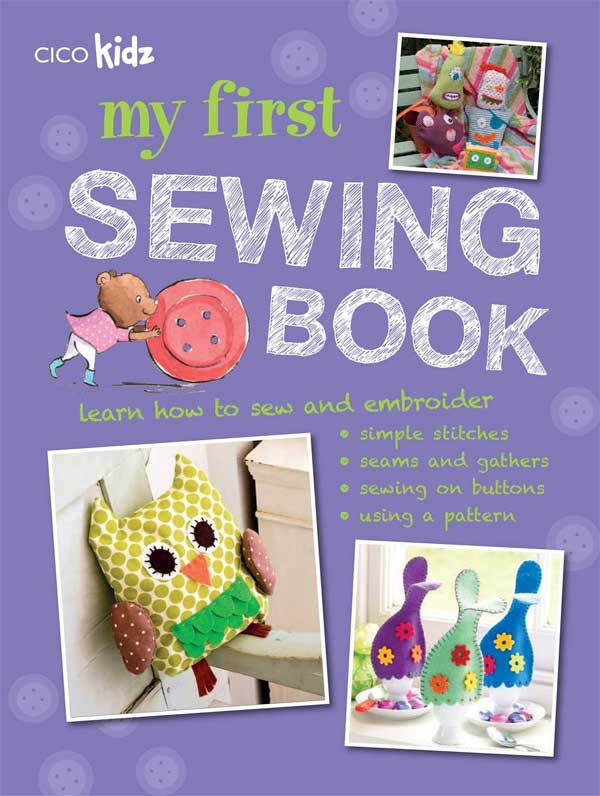 My First Sewing Book - 35 easy and fun projects for children aged 7 years+